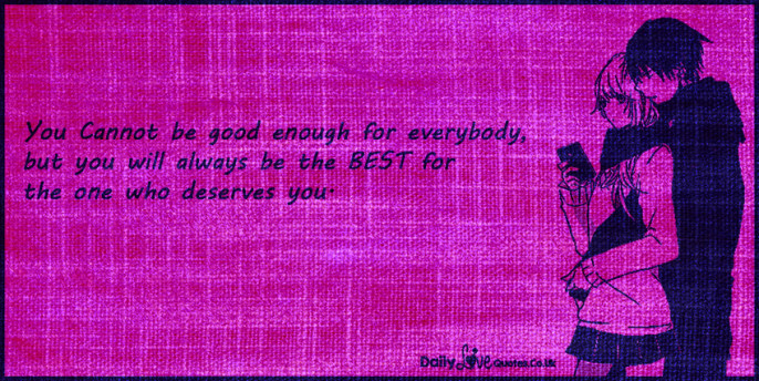 You Cannot be good enough for everybody, but you will always be the BEST