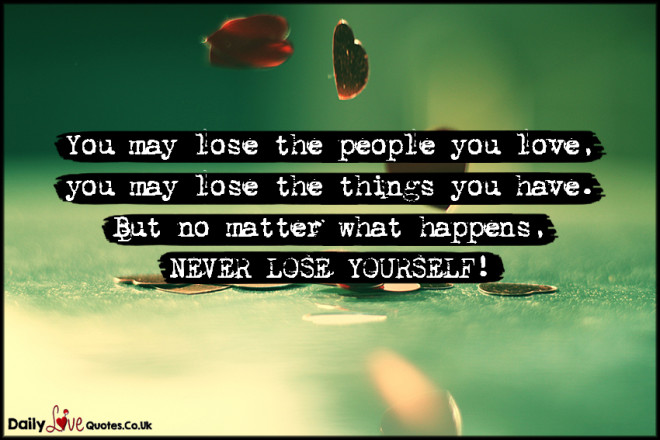 You may lose the people you love, you may lose the things you have