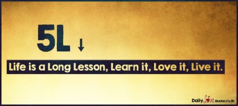 Life is a Long Lesson, Learn it, Love it, Live it