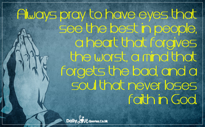 Always pray to have eyes that see the best in people, a heart that forgives