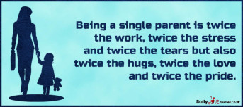 Being a single parent is twice the work, twice the stress and twice the tears