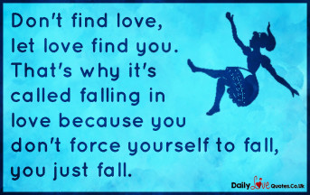 Don't find love, let love find you. That's why it's called falling in love