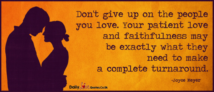 Don't give up on the people you love. Your patient love and faithfulness