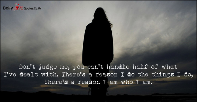 Don't judge me, you can't handle half of what I've dealt with