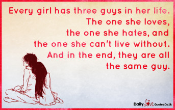 Every girl has three guys in her life. The one she loves, the one she hates