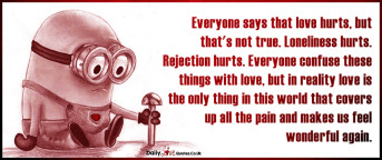 Everyone says that love hurts, but that's not true. Loneliness hurts. Rejection hurts