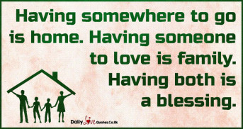 Having somewhere to go is home. Having someone to love is family. Having both is a blessing