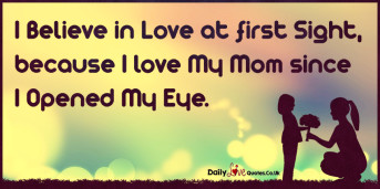 I Believe in Love at first Sight, because I love My Mom