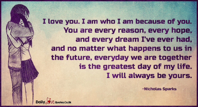 I love you. I am who I am because of you. You are every reason, every hope
