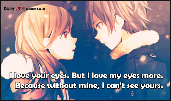 I love your eyes. But I love my eyes more. Because without mine, I can't see yours