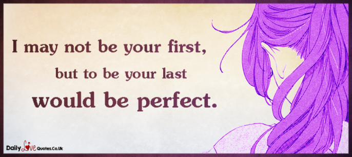 I may not be your first, but to be your last would be perfect