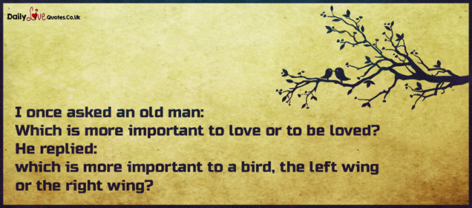 I once asked an old man: Which is more important to love or to be loved