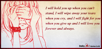 I will hold you up when you can't stand, I will wipe away your tears when you cry