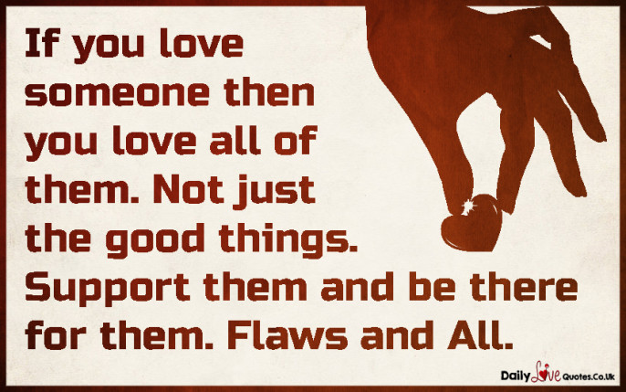 If you love someone then you love all of them. Not just the good things