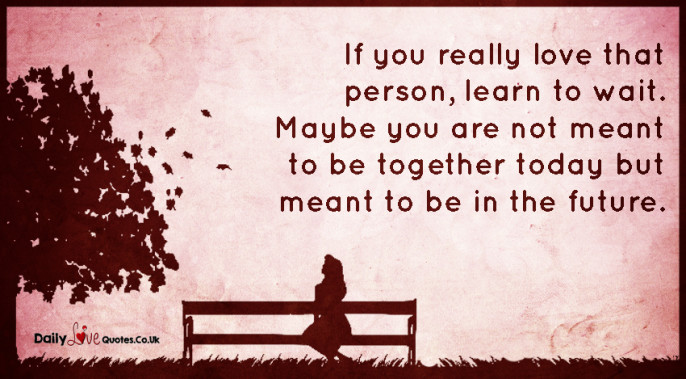 If you really love that person, learn to wait. Maybe you are not meant to be