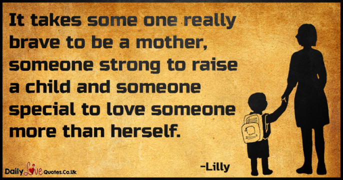 It takes some one really brave to be a mother, someone strong to raise