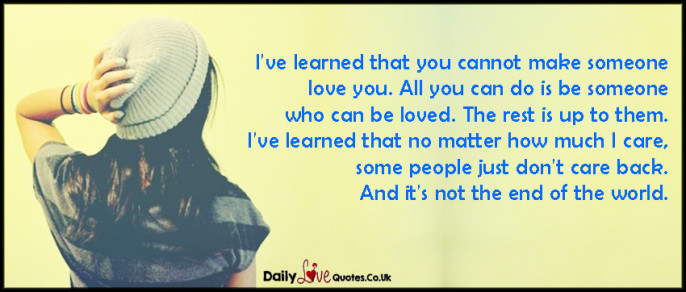 I've learned that you cannot make someone love you. All you can do is be someone