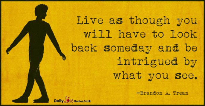 Live as though you will have to look back someday and be