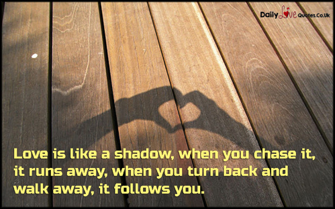 Love is like a shadow, when you chase it, it runs away, when you turn
