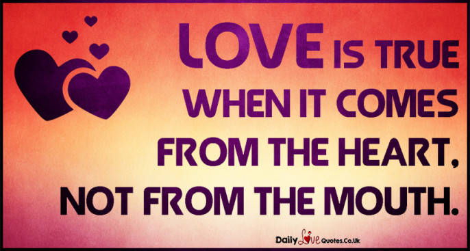 Love is true when it comes from the heart, not from the mouth