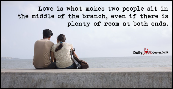 Love is what makes two people sit in the middle of the branch, even if
