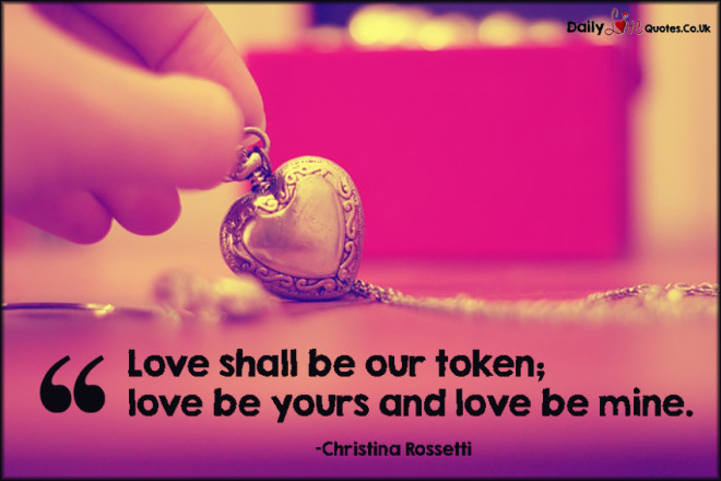 Love shall be our token; love be yours and love be mine