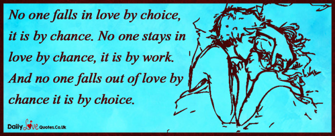 No one falls in love by choice, it is by chance. No one stays in love by chance