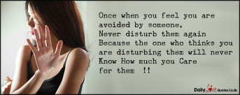 Once when you feel you are avoided by someone, Never disturb them again