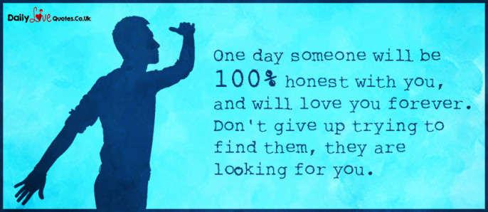 One day someone will be 100% honest with you, and will love you forever