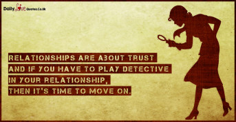 Relationships are about trust and if you have to play detective