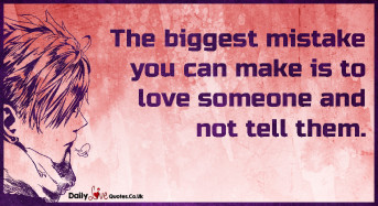 The biggest mistake you can make is to love someone
