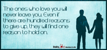 The ones who love you will never leave you. Even if there are hundred