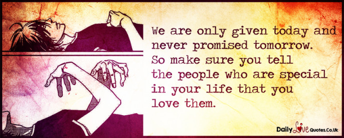 We are only given today and never promised tomorrow. So make sure you tell