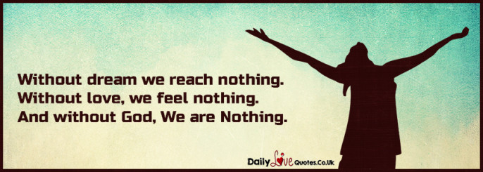 Without dream we reach nothing.  Without love, we feel nothing
