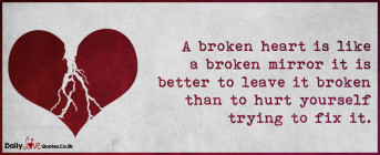 A broken heart is like a broken mirror it is better to