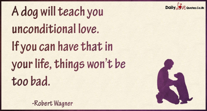 A dog will teach you unconditional love. If you can have that