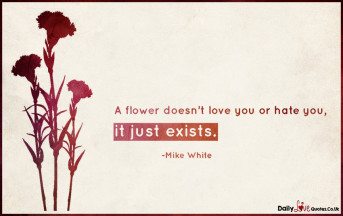 A flower doesn't love you or hate you, it just exists