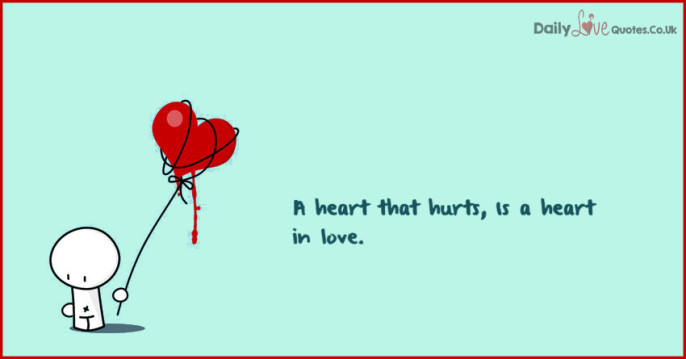 A heart that hurts, Is a heart in love