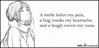 A smile hides my pain, a hug masks my heartache, and