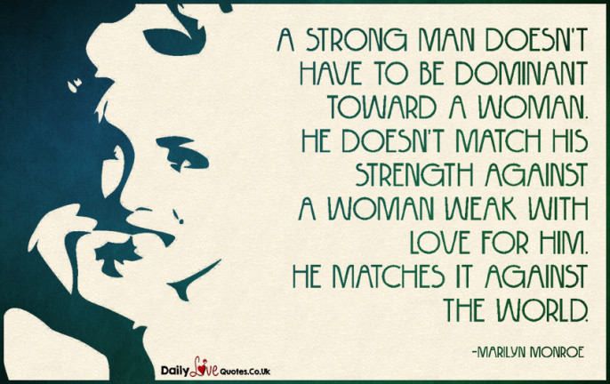 A strong man doesn't have to be dominant toward a woman. He doesn't match