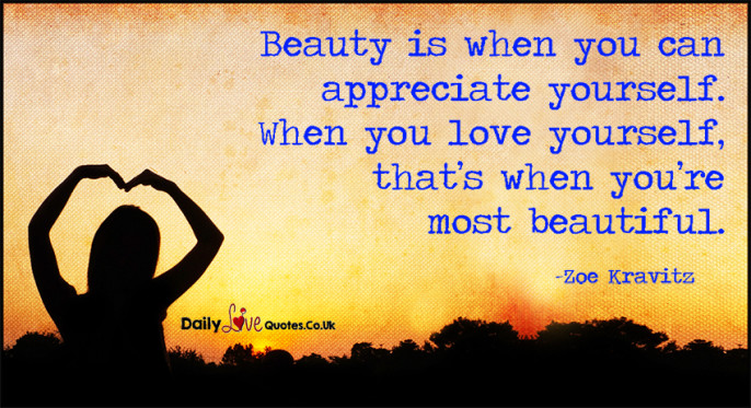 Beauty is when you can appreciate yourself. When you
