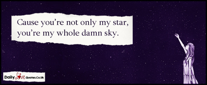 Cause you're not only my star, you're my whole damn sky