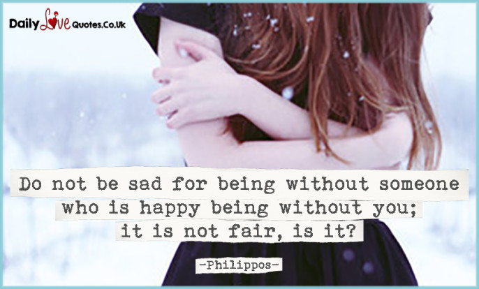 Do not be sad for being without someone who is happy