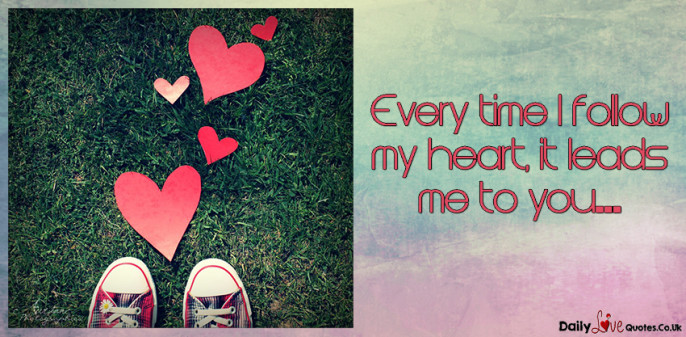 Every time I follow my heart, it leads me to you…