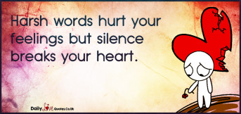 Harsh words hurt your feelings but silence breaks your heart