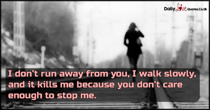 I don't run away from you, I walk slowly, and it kills me because