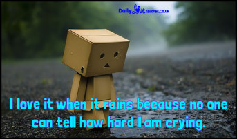 I love it when it rains because no one can tell how hard I am crying