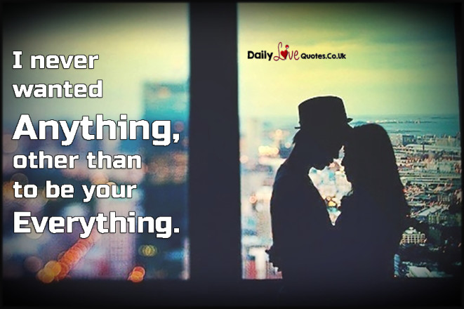 I never wanted anything, other than to be your everything