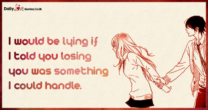 I would be lying if I told you losing you was something I could handle