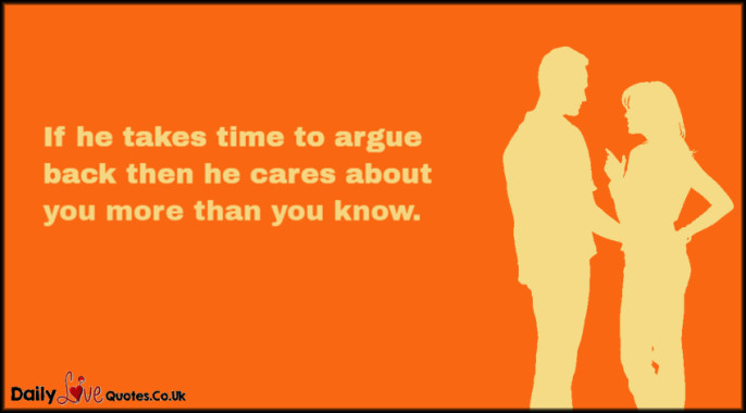 If he takes time to argue back then he cares about you more than you know